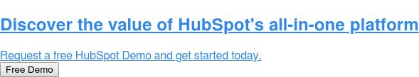 Discover the value of HubSpot's all-in-one platform  Request a free HubSpot Demo and get started today. Free Demo